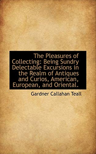 9781103172849: The Pleasures of Collecting: Being Sundry Delectable Excursions in the Realm of Antiques and Curios