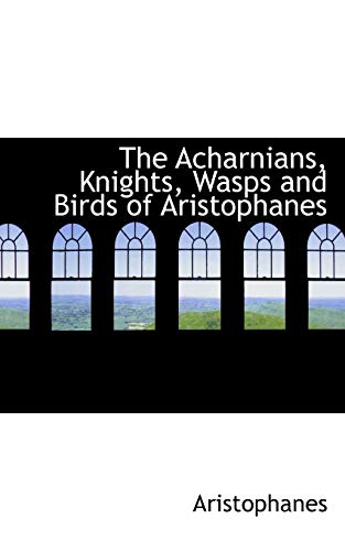 The Acharnians, Knights, Wasps and Birds of Aristophanes: Aristophanes; Hickie, William James