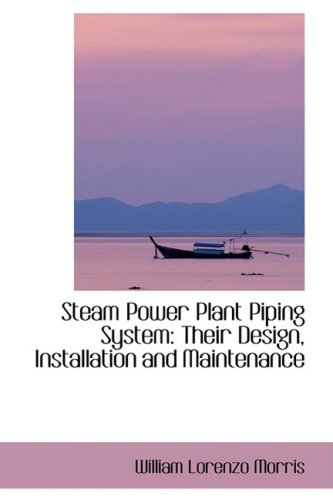 Steam Power Plant Piping System: Their Design,: Morris, William Lorenzo