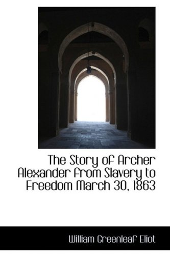 The Story of Archer Alexander from Slavery to Freedom March 30, 1863: Eliot, William Greenleaf