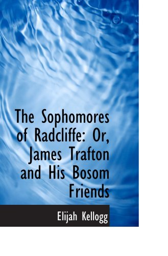 The Sophomores of Radcliffe: Or, James Trafton and His Bosom Friends (1103214292) by Kellogg, Elijah