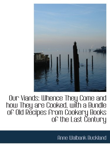 9781103261109: Our Viands: Whence They Come and how They are Cooked, with a Bundle of Old Recipes from Cookery Book