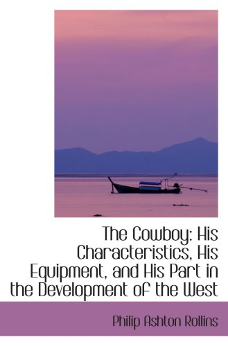 9781103274376: The Cowboy: His Characteristics, His Equipment, and His Part in the Development of the West
