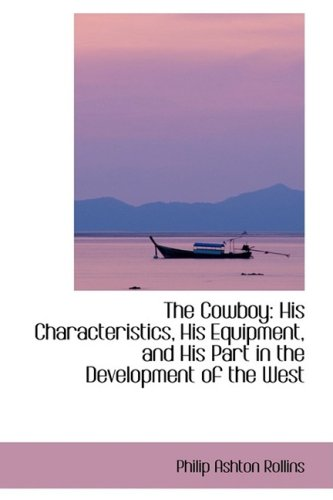 9781103274444: The Cowboy: His Characteristics, His Equipment, and His Part in the Development of the West