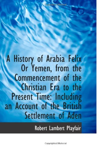9781103276141: A History of Arabia Felix Or Yemen, from the Commencement of the Christian Era to the Present Time: