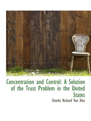 9781103283279: Concentration and Control: A Solution of the Trust Problem in the United States