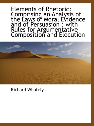 9781103287413: Elements of Rhetoric: Comprising an Analysis of the Laws of Moral Evidence and of Persuasion : with