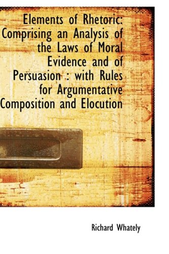 9781103287505: Elements of Rhetoric: Comprising an Analysis of the Laws of Moral Evidence and of Persuasion : with