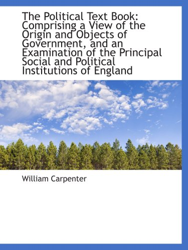 The Political Text Book: Comprising a View of the Origin and Objects of Government, and an Examinati (1103328042) by Carpenter, William