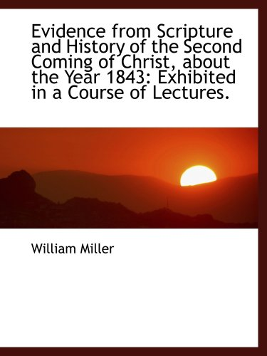 Evidence from Scripture and History of the Second Coming of Christ, about the Year 1843: Exhibited i (1103359029) by William Miller