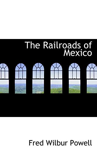 The Railroads of Mexico: Fred Wilbur Powell