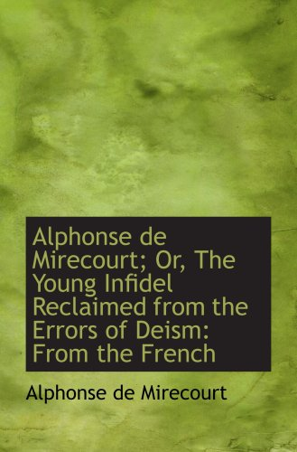 9781103458028: Alphonse de Mirecourt; Or, The Young Infidel Reclaimed from the Errors of Deism: From the French