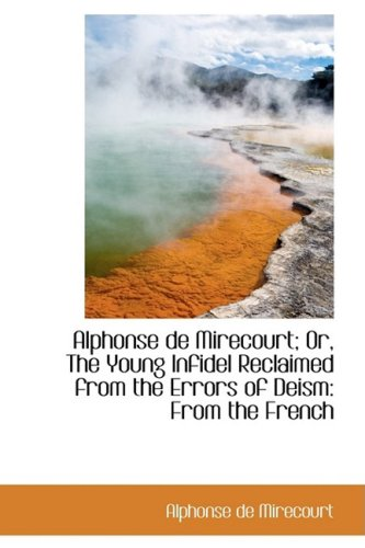 9781103458066: Alphonse de Mirecourt; Or, The Young Infidel Reclaimed from the Errors of Deism: From the French