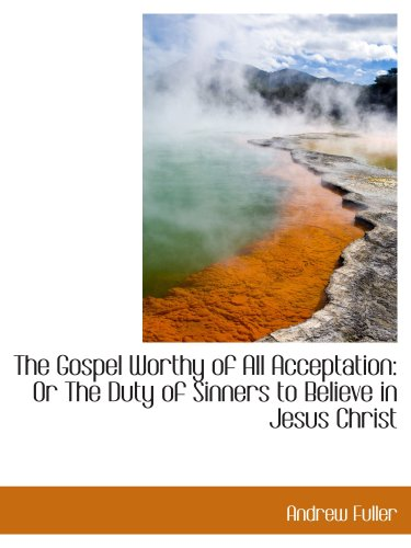 9781103458660: The Gospel Worthy of All Acceptation: Or The Duty of Sinners to Believe in Jesus Christ