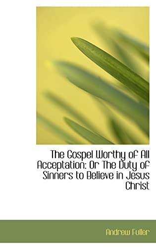 9781103458707: The Gospel Worthy of All Acceptation: Or the Duty of Sinners to Believe in Jesus Christ