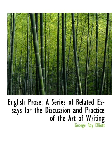 English Prose: A Series of Related Essays for the Discussion and Practice of the Art of Writing (1103487345) by Elliott, George Roy