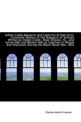 Indian Creek Massacre and Captivity of Hall Girls: Complete History of the Massacre of Sixteen ...