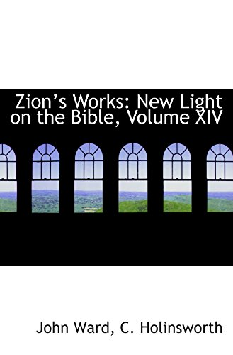 Zions Works: New Light on the Bible, Volume XIV (1103533231) by John Ward