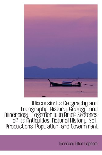 9781103533855: Wisconsin: Its Geography and Topography, History, Geology, and Mineralogy: Together with Brief Sketc