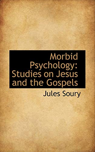 Morbid Psychology: Studies on Jesus and the Gospels: Soury, Jules: