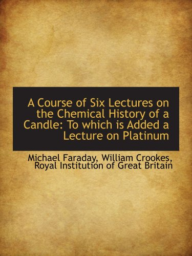 A Course of Six Lectures on the Chemical History of a Candle: To which is Added a Lecture on ...