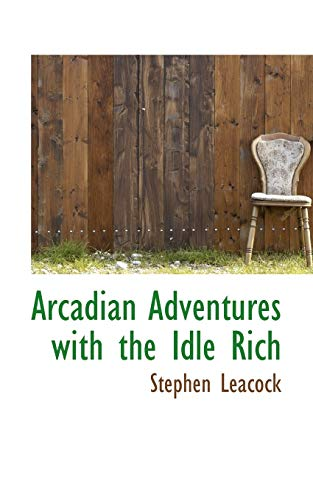 Arcadian Adventures with the Idle Rich: Leacock, Stephen