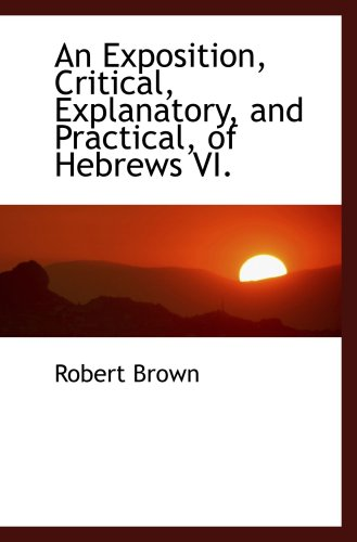 9781103625444: An Exposition, Critical, Explanatory, and Practical, of Hebrews VI.