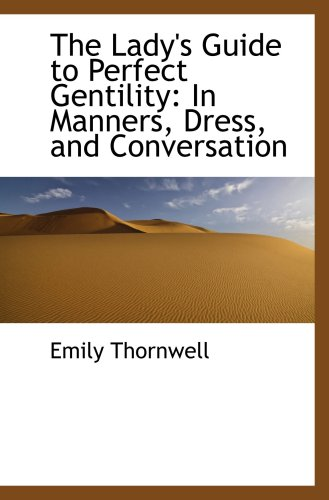 The Lady's Guide to Perfect Gentility: In Manners, Dress, and Conversation: Emily Thornwell