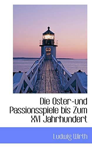 Die Oster und Passionsspiele bis Zum XVI Jahrhundert (German Edition): Wirth, Ludwig