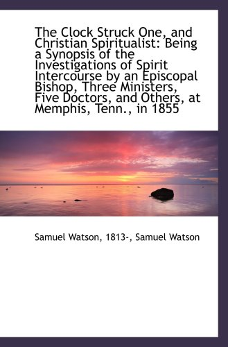 9781103698233: The Clock Struck One, and Christian Spiritualist: Being a Synopsis of the Investigations of Spirit I