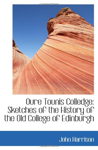 Oure Tounis Colledge: Sketches of the History of the Old College of Edinburgh (9781103709663) by John Harrison
