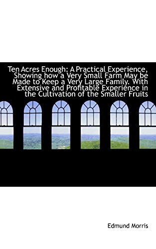 9781103722822: Ten Acres Enough: A Practical Experience, Showing how a Very Small Farm May be Made to Keep a Very L