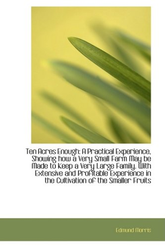 9781103722853: Ten Acres Enough: A Practical Experience, Showing how a Very Small Farm May be Made to Keep a Very L