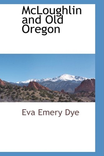 McLoughlin and Old Oregon: Eva Emery Dye