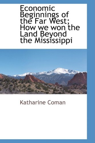 Economic Beginnings of the Far West How We Won the Land Beyond the Mississippi: Katharine Coman