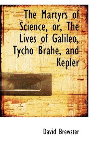 9781103758081: The Martyrs of Science, or, The Lives of Galileo, Tycho Brahe, and Kepler