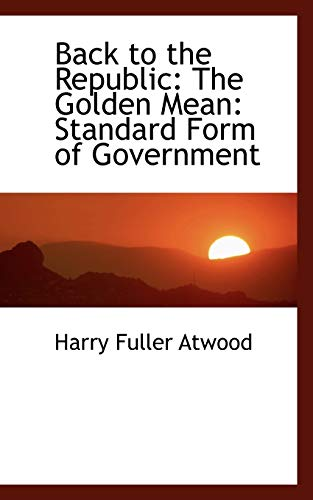 9781103787012: Back to the Republic: The Golden Mean: Standard Form of Government