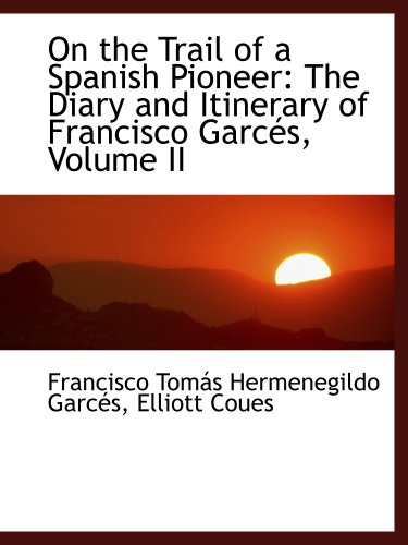 9781103799305: On the Trail of a Spanish Pioneer: The Diary and Itinerary of Francisco Garcés, Volume II
