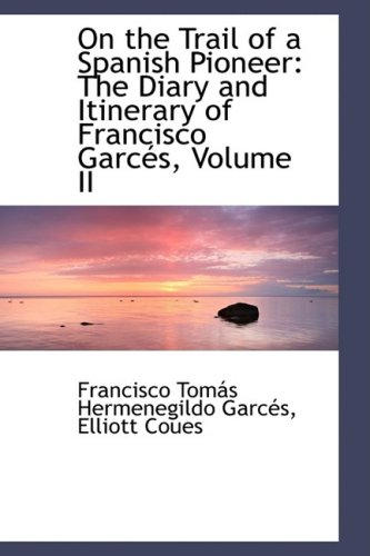 9781103799459: On the Trail of a Spanish Pioneer: The Diary and Itinerary of Francisco Garcés, Volume II