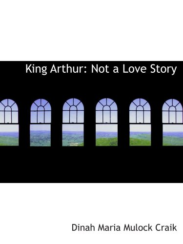 King Arthur: Not a Love Story (9781103806799) by Dinah Maria Mulock Craik