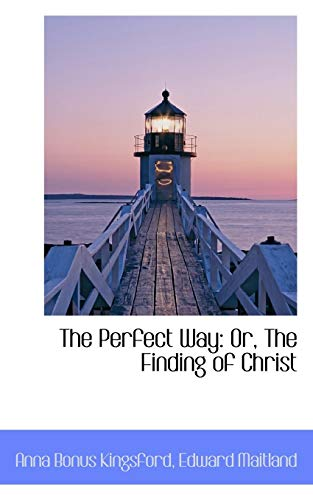 The Perfect Way: Or, The Finding of Christ: Kingsford, Anna Bonus