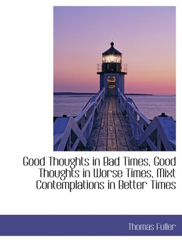 9781103926138: Good Thoughts in Bad Times, Good Thoughts in Worse Times, Mixt Contemplations in Better Times