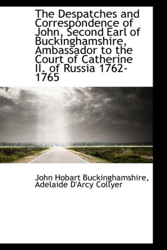 9781103943135: The Despatches and Correspondence of John, Second Earl of Buckinghamshire, Ambassador to the Court o
