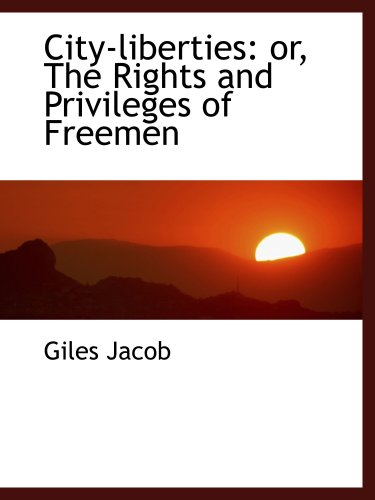 9781103983513: City-liberties: or, The Rights and Privileges of Freemen