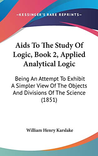 9781104000936: Aids To The Study Of Logic, Book 2, Applied Analytical Logic: Being An Attempt To Exhibit A Simpler View Of The Objects And Divisions Of The Science (1851)