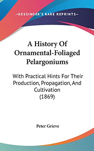 9781104002794: A History Of Ornamental-Foliaged Pelargoniums: With Practical Hints For Their Production, Propagation, And Cultivation (1869)