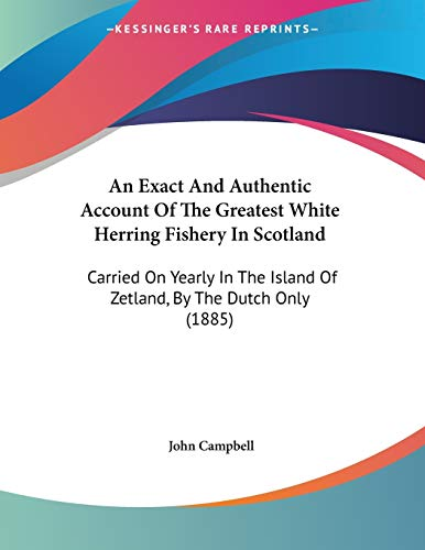 9781104011758: An Exact And Authentic Account Of The Greatest White Herring Fishery In Scotland: Carried On Yearly In The Island Of Zetland, By The Dutch Only (1885)