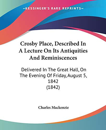 9781104047511 - Charles Mackenzie: Crosby Place Described in a Lecture on Its Antiquities and Reminiscences Delivered in the Great Hall on the Evening of Friday August 5 1842 1842 by Charles MacKenzie 2009 Paperback - Libro