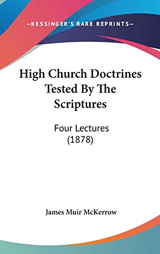 9781104060435: High Church Doctrines Tested By The Scriptures: Four Lectures (1878)