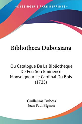 9781104076474: Bibliotheca Duboisiana: Ou Catalogue De La Bibliotheque De Feu Son Eminence Monseigneur Le Cardinal Du Bois (1725) (French Edition)